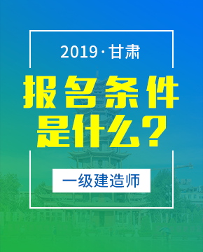2019年甘肃一级建造师报考条件 - 报名条件