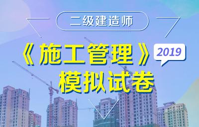 2019年二级建造师《建设工程施工管理》模拟试卷