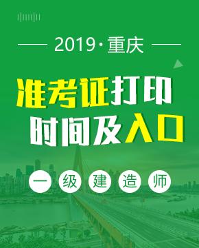 2019年重庆一级建造师准考证打印入口及打印时间