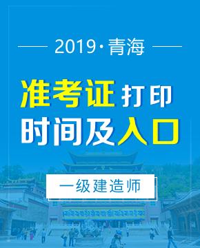 2019年青海一级建造师准考证打印入口及打印时间