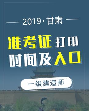 2019年甘肃一级建造师准考证打印入口及打印时间